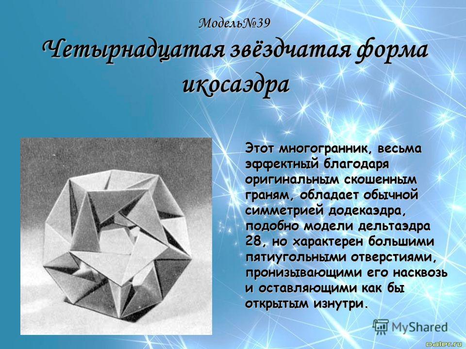 Модель39 Четырнадцатая звёздчатая форма икосаэдра Этот многогранник, весьма эффектный благодаря оригинальным скошенным граням, обладает обычной симметрией додекаэдра, подобно модели дельтаэдра 28, но характерен большими пятиугольными отверстиями, про