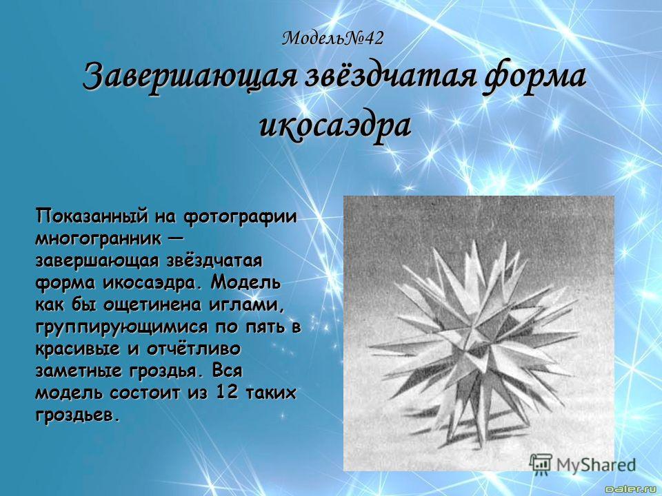 Модель42 Завершающая звёздчатая форма икосаэдра Показанный на фотографии многогранник завершающая звёздчатая форма икосаэдра. Модель как бы ощетинена иглами, группирующимися по пять в красивые и отчётливо заметные гроздья. Вся модель состоит из 12 та