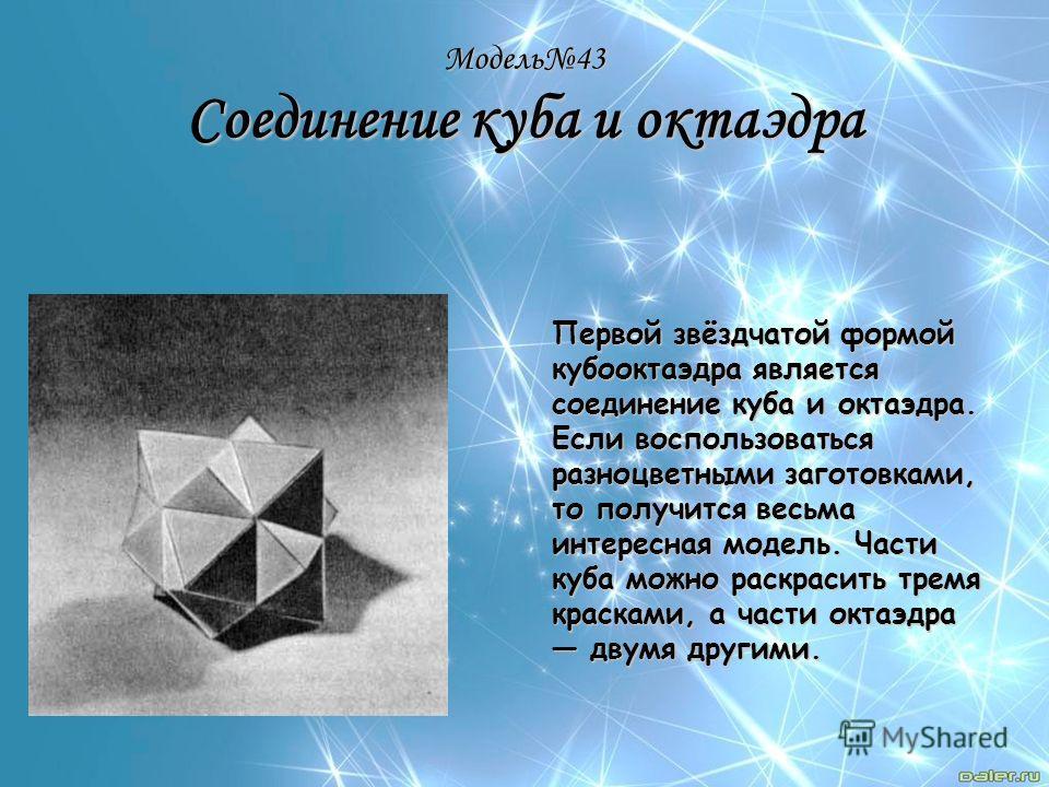 Модель43 Соединение куба и октаэдра Первой звёздчатой формой кубооктаэдра является соединение куба и октаэдра. Если воспользоваться разноцветными заготовками, то получится весьма интересная модель. Части куба можно раскрасить тремя красками, а части
