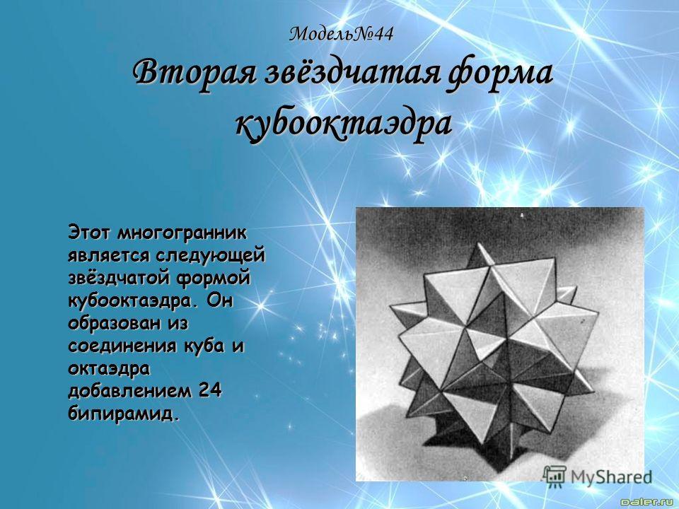 Модель44 Вторая звёздчатая форма кубооктаэдра Этот многогранник является следующей звёздчатой формой кубооктаэдра. Он образован из соединения куба и октаэдра добавлением 24 бипирамид.