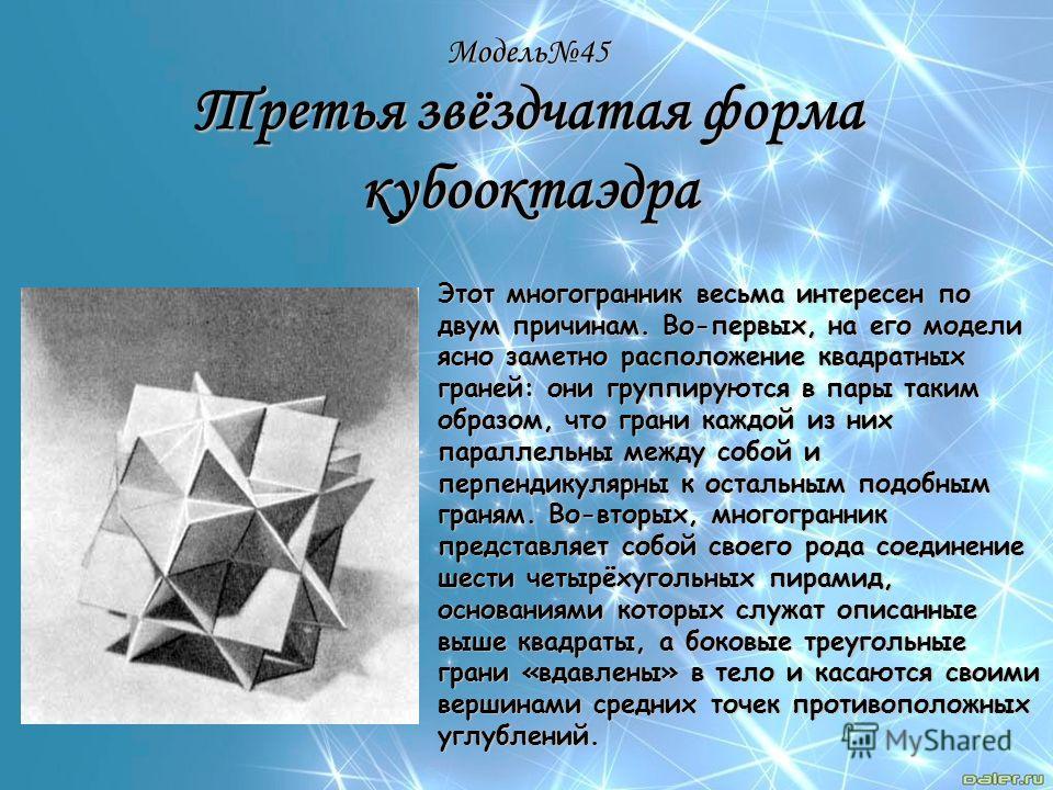 Модель45 Третья звёздчатая форма кубооктаэдра Этот многогранник весьма интересен по двум причинам. Во-первых, на его модели ясно заметно расположение квадратных граней: они группируются в пары таким образом, что грани каждой из них параллельны между