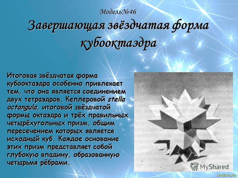 Модель46 Завершающая звёздчатая форма кубооктаэдра Итоговая звёздчатая форма кубооктаэдра особенно привлекает тем, что она является соединением двух тетраэдров, Кеплеровой stella octangula, итоговой звёздчатой формы октаэдра и трёх правильных четырёх