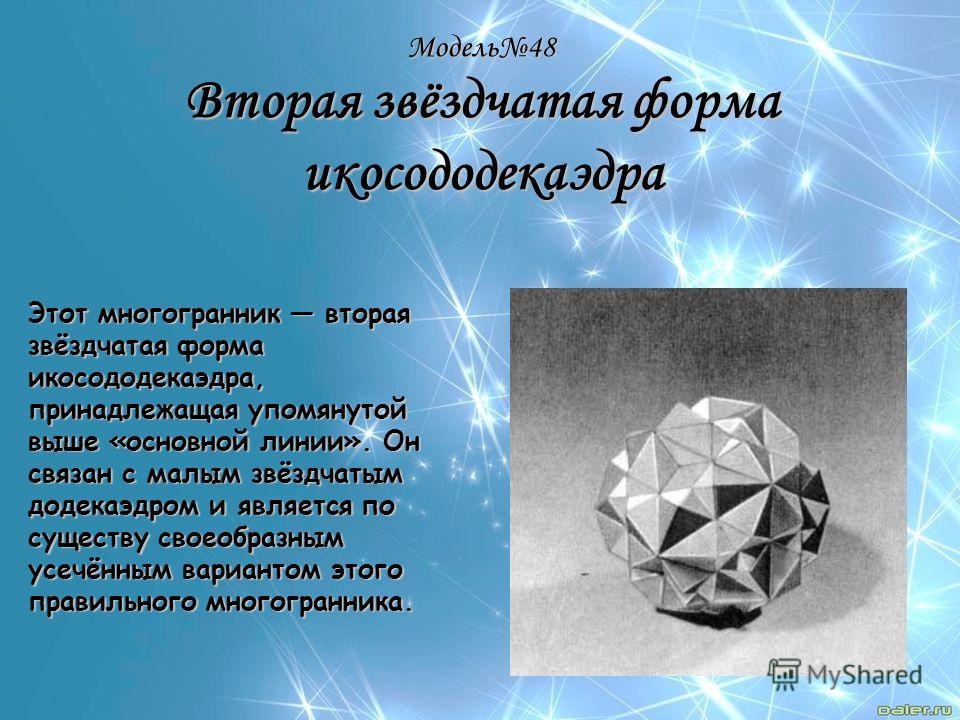 Модель48 Вторая звёздчатая форма икосододекаэдра Этот многогранник вторая звёздчатая форма икосододекаэдра, принадлежащая упомянутой выше «основной линии». Он связан с малым звёздчатым додекаэдром и является по существу своеобразным усечённым вариант