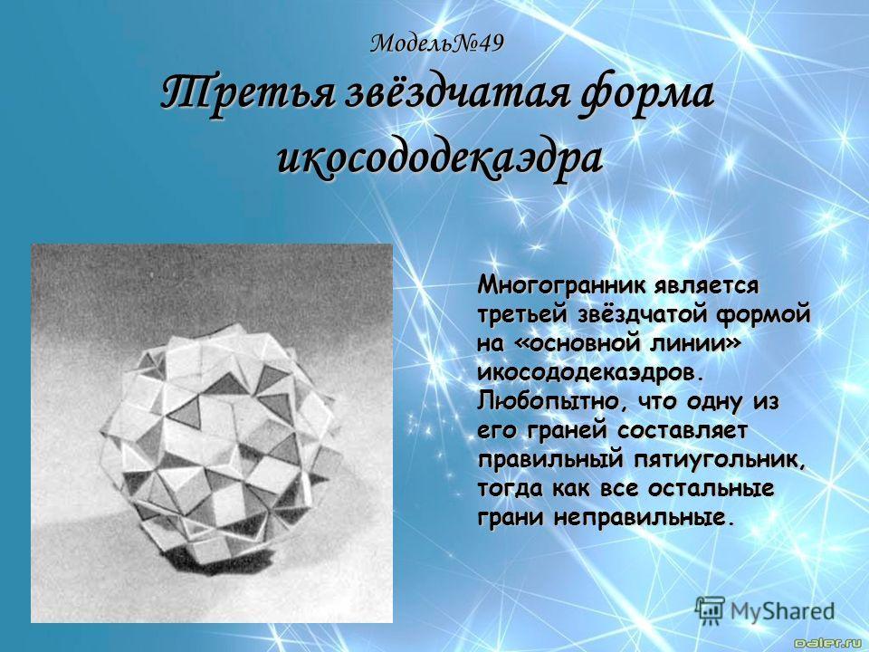 Модель49 Третья звёздчатая форма икосододекаэдра Многогранник является третьей звёздчатой формой на «основной линии» икосододекаэдров. Любопытно, что одну из его граней составляет правильный пятиугольник, тогда как все остальные грани неправильные.