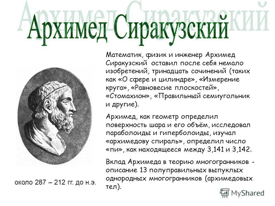 около 287 – 212 гг. до н.э. Математик, физик и инженер Архимед Сиракузский оставил после себя немало изобретений, тринадцать сочинений (таких как «О сфере и цилиндре», «Измерение круга», «Равновесие плоскостей», «Стомахион», «Правильный семиугольник