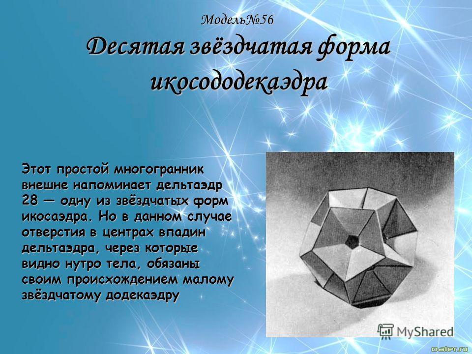 Модель56 Десятая звёздчатая форма икосододекаэдра Этот простой многогранник внешне напоминает дельтаэдр 28 одну из звёздчатых форм икосаэдра. Но в данном случае отверстия в центрах впадин дельтаэдра, через которые видно нутро тела, обязаны своим прои