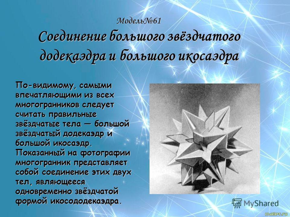 Модель61 Соединение большого звёздчатого додекаэдра и большого икосаэдра По-видимому, самыми впечатляющими из всех многогранников следует считать правильные звёздчатые тела большой звёздчатый додекаэдр и большой икосаэдр. Показанный на фотографии мно