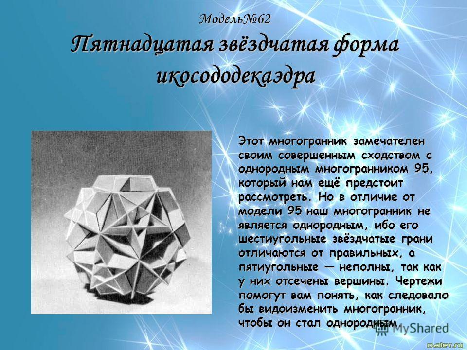 Модель62 Пятнадцатая звёздчатая форма икосододекаэдра Этот многогранник замечателен своим совершенным сходством с однородным многогранником 95, который нам ещё предстоит рассмотреть. Но в отличие от модели 95 наш многогранник не является однородным,