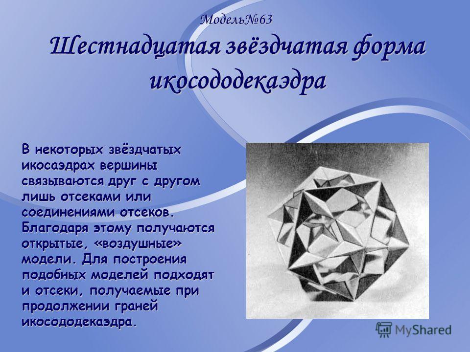Модель63 Шестнадцатая звёздчатая форма икосододекаэдра В некоторых звёздчатых икосаэдрах вершины связываются друг с другом лишь отсеками или соединениями отсеков. Благодаря этому получаются открытые, «воздушные» модели. Для построения подобных моделе