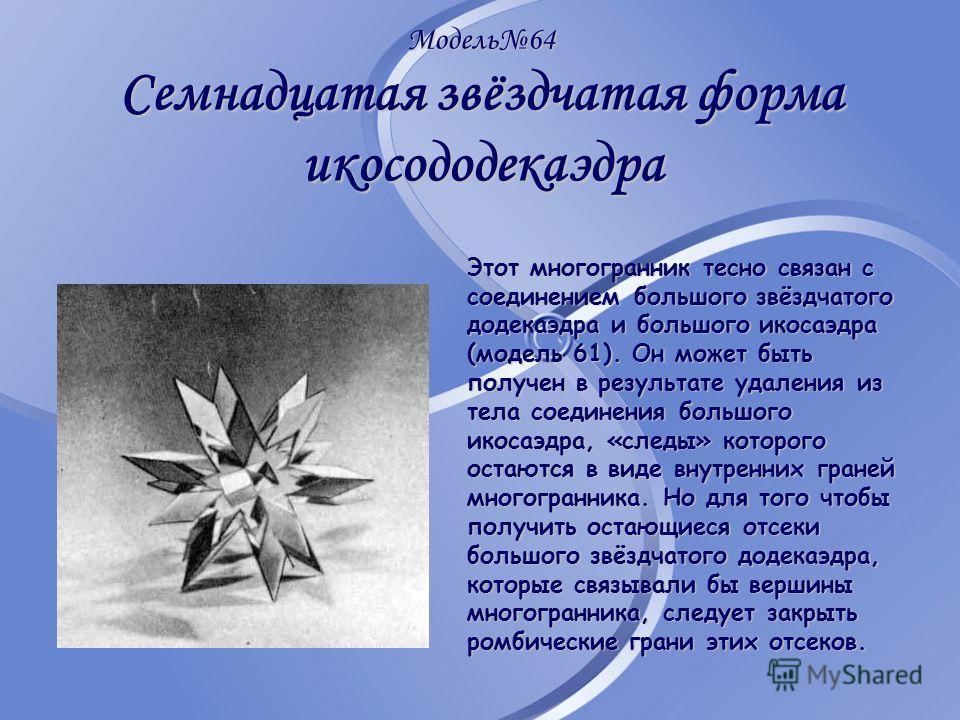 Модель64 Семнадцатая звёздчатая форма икосододекаэдра Этот многогранник тесно связан с соединением большого звёздчатого додекаэдра и большого икосаэдра (модель 61). Он может быть получен в результате удаления из тела соединения большого икосаэдра, «с
