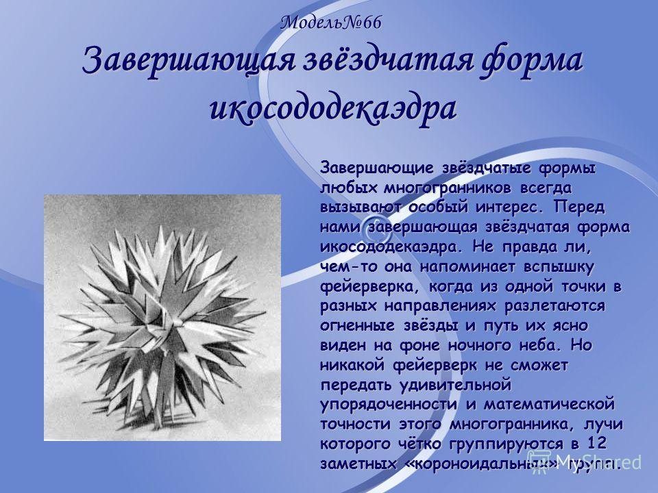 Модель66 Завершающая звёздчатая форма икосододекаэдра Завершающие звёздчатые формы любых многогранников всегда вызывают особый интерес. Перед нами завершающая звёздчатая форма икосододекаэдра. Не правда ли, чем-то она напоминает вспышку фейерверка, к