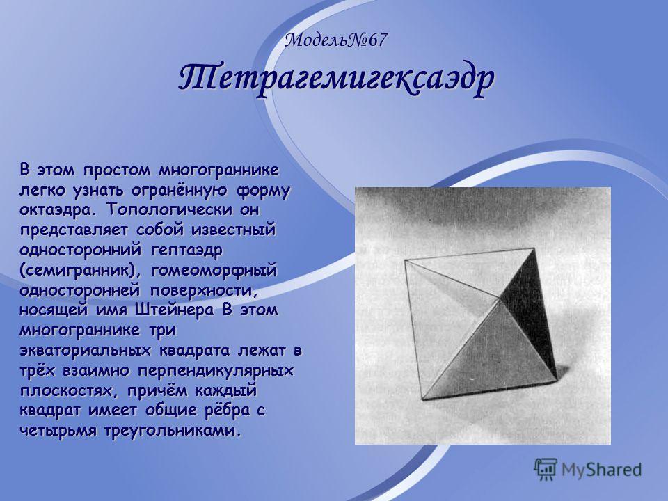 Модель67 Тетрагемигексаэдр В этом простом многограннике легко узнать огранённую форму октаэдра. Топологически он представляет собой известный односторонний гептаэдр (семигранник), гомеоморфный односторонней поверхности, носящей имя Штейнера В этом мн