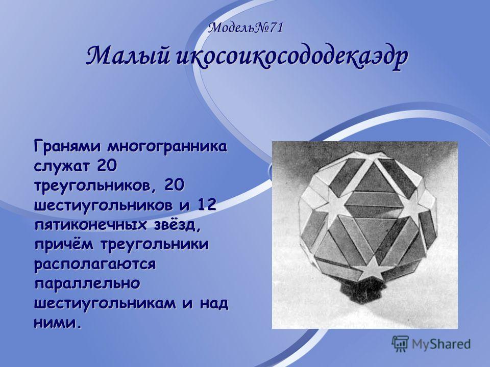 Модель71 Малый икосоикосододекаэдр Гранями многогранника служат 20 треугольников, 20 шестиугольников и 12 пятиконечных звёзд, причём треугольники располагаются параллельно шестиугольникам и над ними.