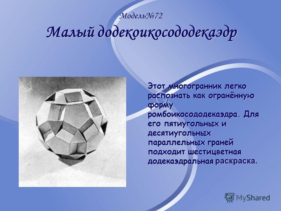 Модель72 Малый додекоикосододекаэдр Этот многогранник легко распознать как огранённую форму ромбоикосододекаэдра. Для его пятиугольных и десятиугольных параллельных граней подходит шестицветная додекаэдральная раскраска.