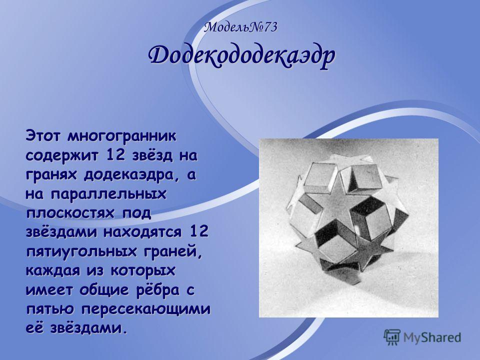 Модель73 Додекододекаэдр Этот многогранник содержит 12 звёзд на гранях додекаэдра, а на параллельных плоскостях под звёздами находятся 12 пятиугольных граней, каждая из которых имеет общие рёбра с пятью пересекающими её звёздами.