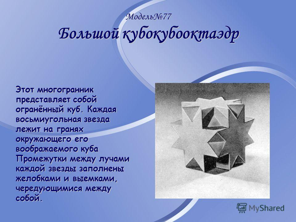 Модель77 Большой кубокубооктаэдр Этот многогранник представляет собой огранённый куб. Каждая восьмиугольная звезда лежит на гранях окружающего его воображаемого куба Промежутки между лучами каждой звезды заполнены желобками и выемками, чередующимися