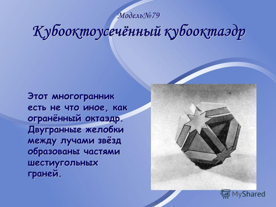 Модель79 Кубооктоусечённый кубооктаэдр Этот многогранник есть не что иное, как огранённый октаэдр. Двугранные желобки между лучами звёзд образованы частями шестиугольных граней.