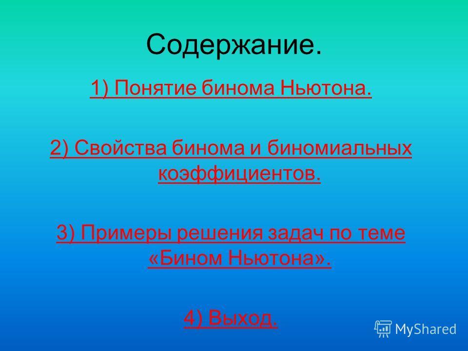 Содержание. 1) Понятие бинома Ньютона. 2) Свойства бинома и биномиальных коэффициентов. 3) Примеры решения задач по теме «Бином Ньютона». 4) Выход.