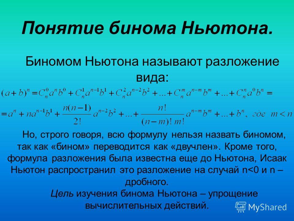 Понятие бинома Ньютона. Биномом Ньютона называют разложение вида: Но, строго говоря, всю формулу нельзя назвать биномом, так как «бином» переводится как «двучлен». Кроме того, формула разложения была известна еще до Ньютона, Исаак Ньютон распространи
