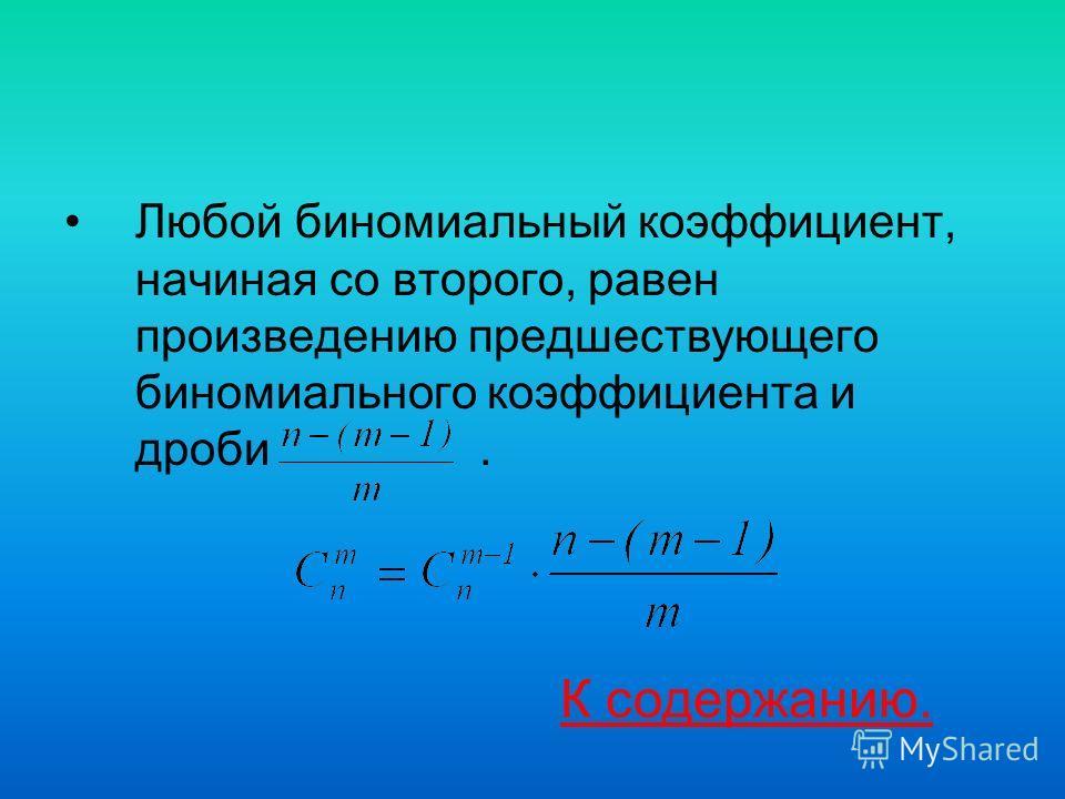 Любой биномиальный коэффициент, начиная со второго, равен произведению предшествующего биномиального коэффициента и дроби. К содержанию.