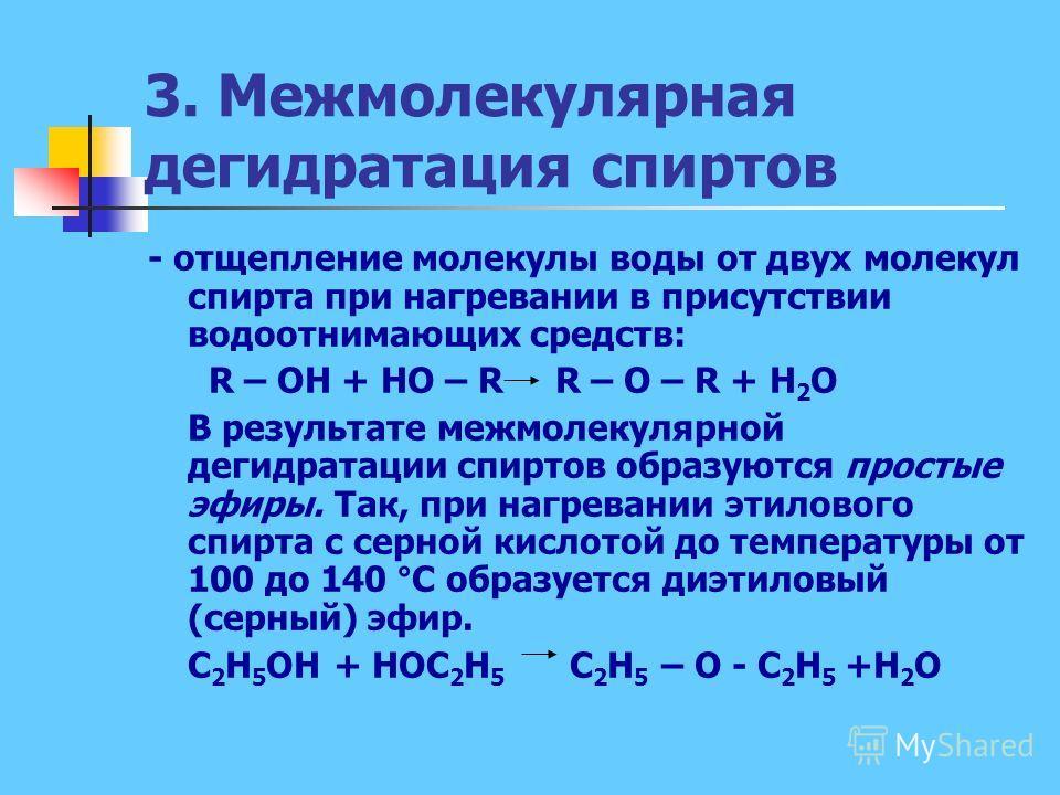 3. Межмолекулярная дегидратация спиртов - отщепление молекулы воды от двух молекул спирта при нагревании в присутствии водоотнимающих средств: R – OH + HO – R R – O – R + H 2 O В результате межмолекулярной дегидратации спиртов образуются простые эфир