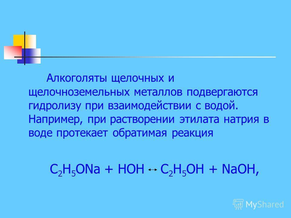 Алкоголяты щелочных и щелочноземельных металлов подвергаются гидролизу при взаимодействии с водой. Например, при растворении этилата натрия в воде протекает обратимая реакция С 2 Н 5 ONa + НОН С 2 Н 5 ОН + NaOH,