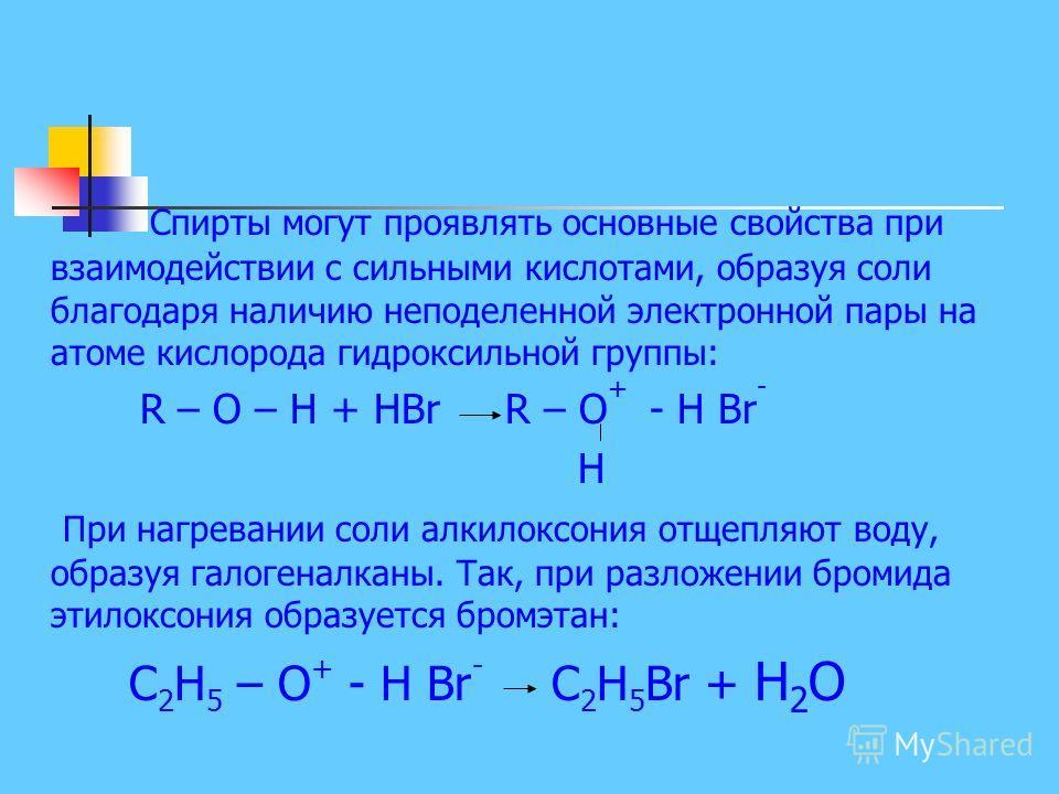 Спирты могут проявлять основные свойства при взаимодействии с сильными кислотами, образуя соли благодаря наличию неподеленной электронной пары на атоме кислорода гидроксильной группы: R – O – H + HBr R – O + - H Br - Н При нагревании соли алкилоксо