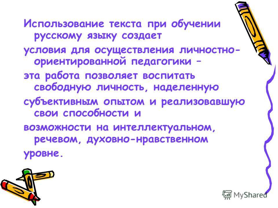 Использование текста при обучении русскому языку создает условия для осуществления личностно- ориентированной педагогики – эта работа позволяет воспитать свободную личность, наделенную субъективным опытом и реализовавшую свои способности и возможност