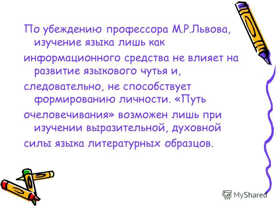 По убеждению профессора М.Р.Львова, изучение языка лишь как информационного средства не влияет на развитие языкового чутья и, следовательно, не способствует формированию личности. «Путь очеловечивания» возможен лишь при изучении выразительной, духовн