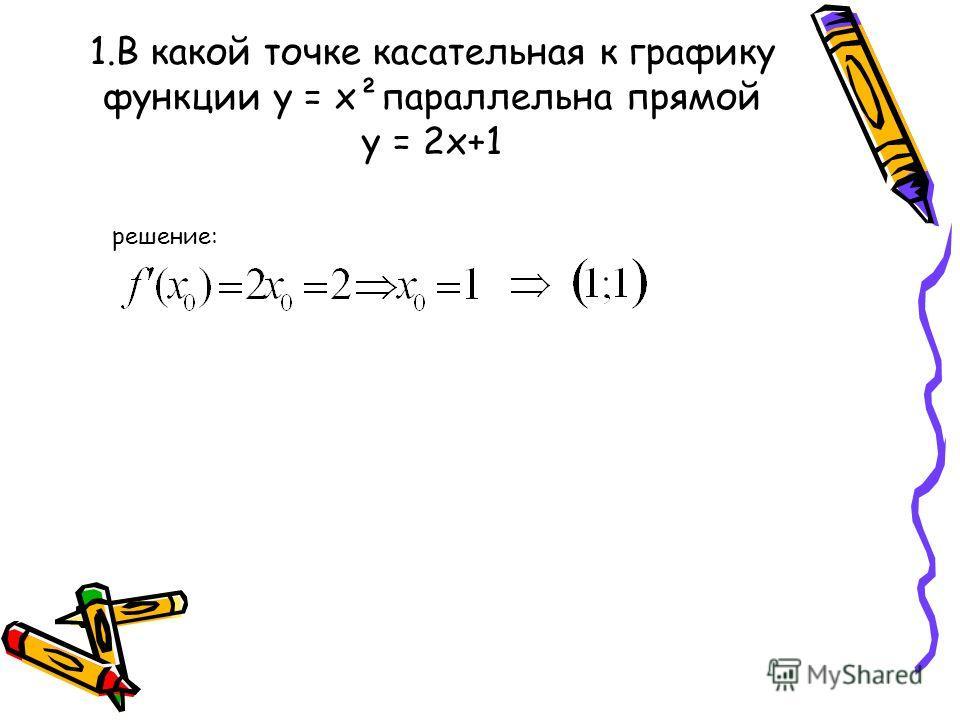 1.В какой точке касательная к графику функции у = х²параллельна прямой у = 2х+1 решение: