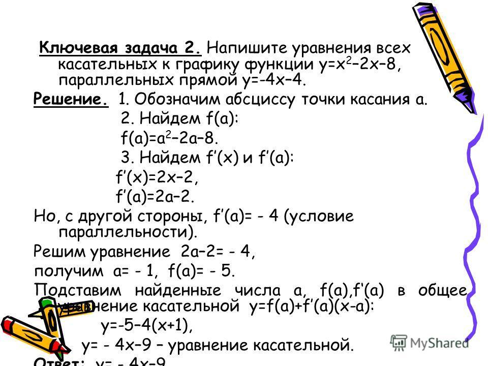 Ключевая задача 2. Напишите уравнения всех касательных к графику функции у=х 2 –2х–8, параллельных прямой у=-4х–4. Решение. 1. Обозначим абсциссу точки касания а. 2. Найдем f(a): f(a)=a 2 –2a–8. 3. Найдем f(x) и f(a): f(x)=2x–2, f(a)=2a–2. Но, с друг