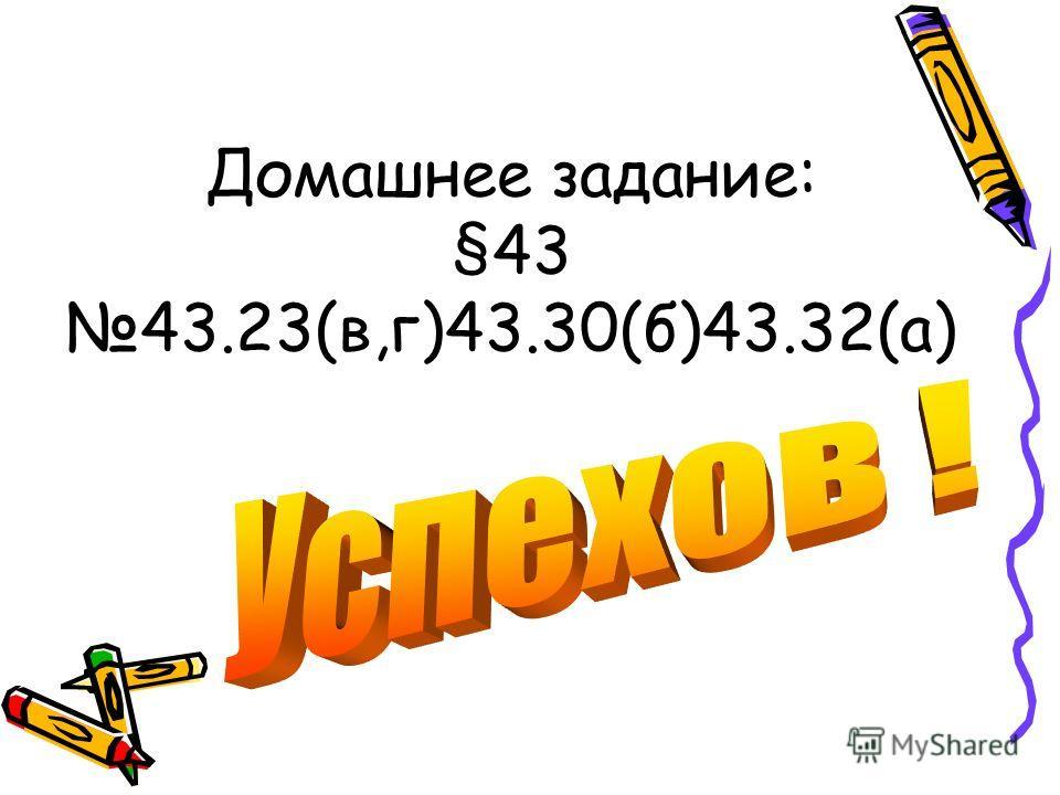 Домашнее задание: §43 43.23(в,г)43.30(б)43.32(а)