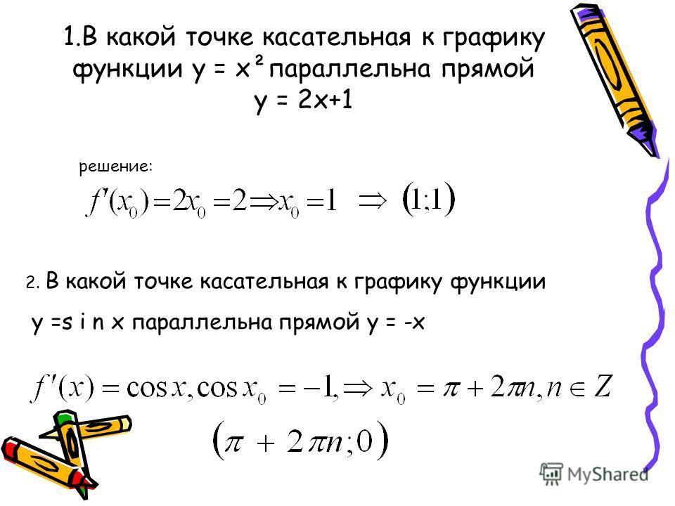 1.В какой точке касательная к графику функции у = х²параллельна прямой у = 2х+1 решение: 2. В какой точке касательная к графику функции у =s i n x параллельна прямой у = -х