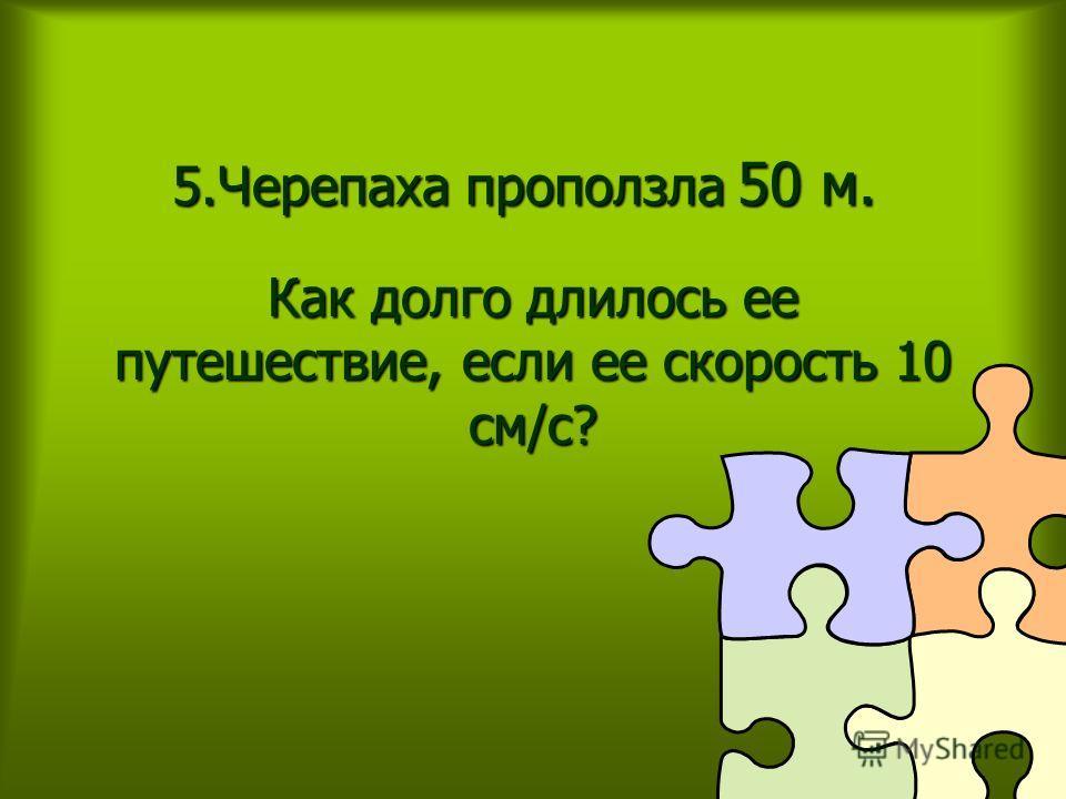 5.Черепаха проползла 50 м. Как долго длилось ее путешествие, если ее скорость 10 см/с?