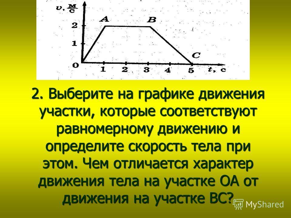 Думай ! 2. Выберите на графике движения участки, которые соответствуют равномерному движению и определите скорость тела при этом. Чем отличается характер движения тела на участке ОА от движения на участке ВС?