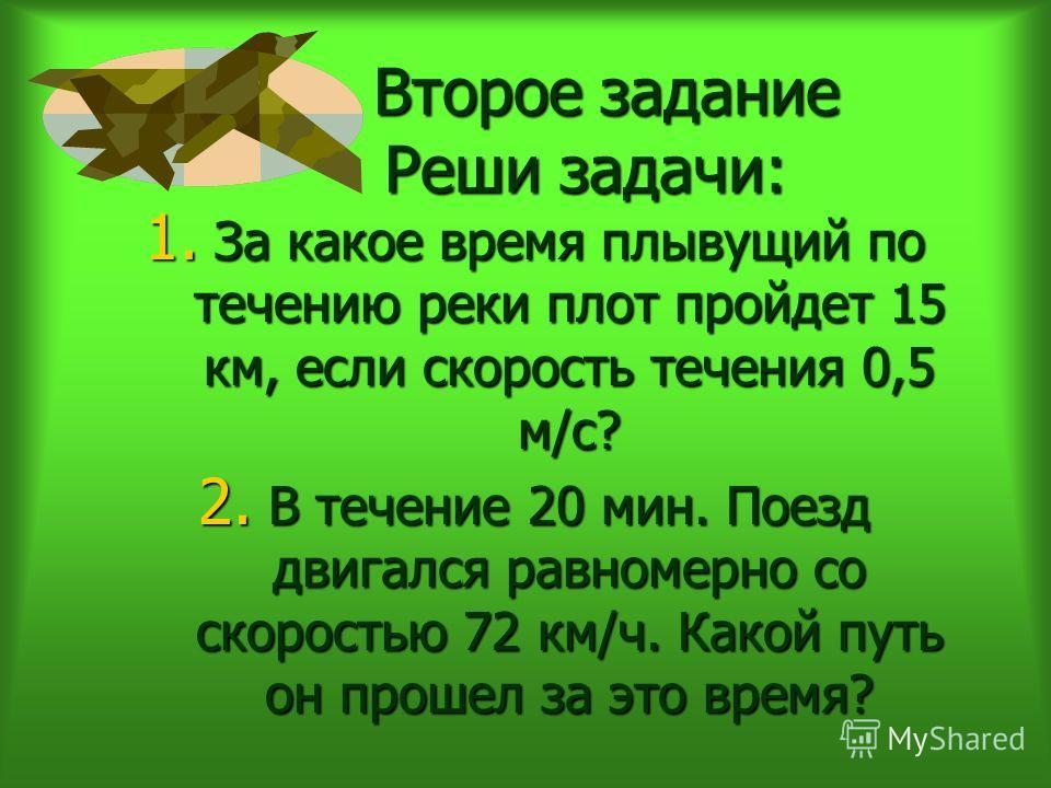 Второе задание Реши задачи: 1. За какое время плывущий по течению реки плот пройдет 15 км, если скорость течения 0,5 м/с? 2. В течение 20 мин. Поезд двигался равномерно со скоростью 72 км/ч. Какой путь он прошел за это время?