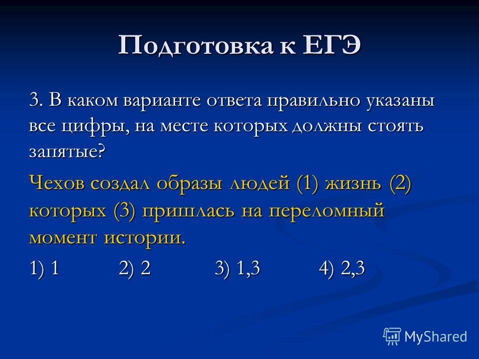 Подготовка к ЕГЭ 3. В каком варианте ответа правильно указаны все цифры, на месте которых должны стоять запятые? Чехов создал образы людей (1) жизнь (2) которых (3) пришлась на переломный момент истории. 1) 1 2) 2 3) 1,3 4) 2,3