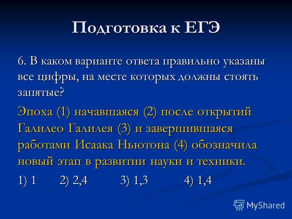 Подготовка к ЕГЭ 6. В каком варианте ответа правильно указаны все цифры, на месте которых должны стоять запятые? Эпоха (1) начавшаяся (2) после открытий Галилео Галилея (3) и завершившаяся работами Исаака Ньютона (4) обозначила новый этап в развитии