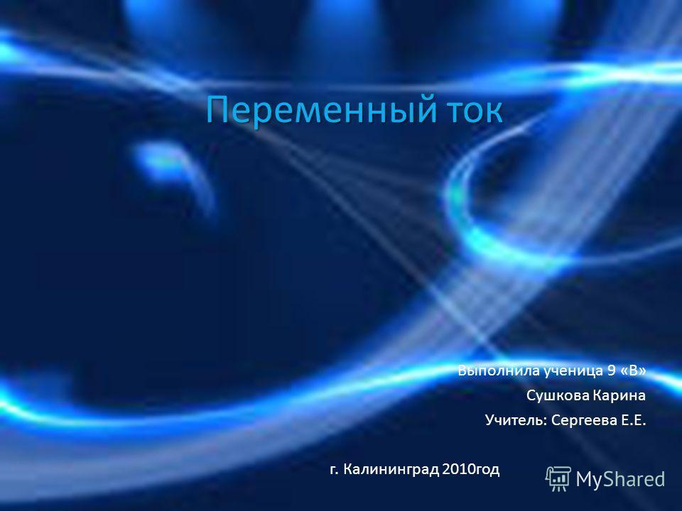 Переменный ток Выполнила ученица 9 «В» Сушкова Карина Учитель: Сергеева Е.Е. г. Калининград 2010год
