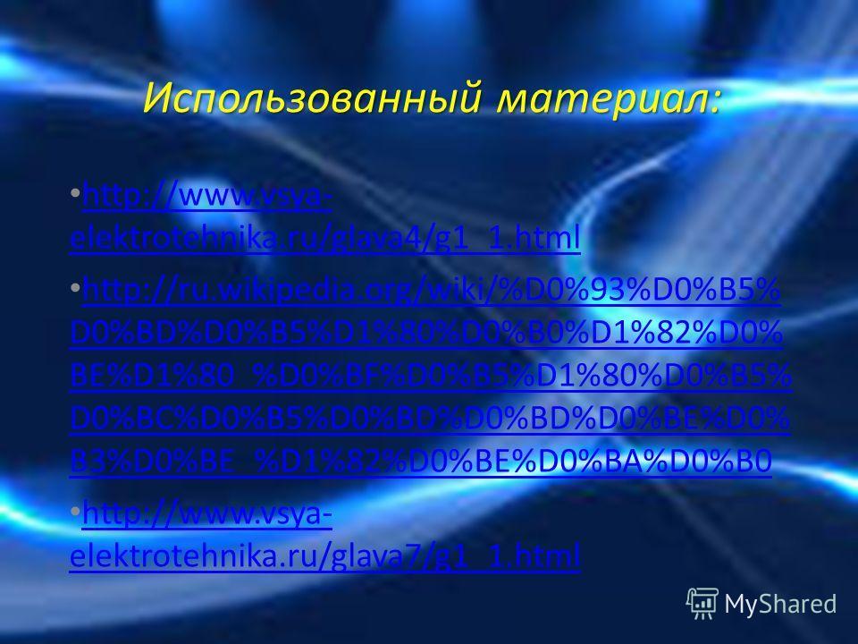 Использованный материал: http://www.vsya- elektrotehnika.ru/glava4/g1_1.html http://www.vsya- elektrotehnika.ru/glava4/g1_1.html http://ru.wikipedia.org/wiki/%D0%93%D0%B5% D0%BD%D0%B5%D1%80%D0%B0%D1%82%D0% BE%D1%80_%D0%BF%D0%B5%D1%80%D0%B5% D0%BC%D0%
