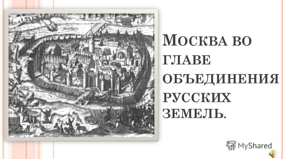 М ОСКВА ВО ГЛАВЕ ОБЪЕДИНЕНИЯ РУССКИХ ЗЕМЕЛЬ.