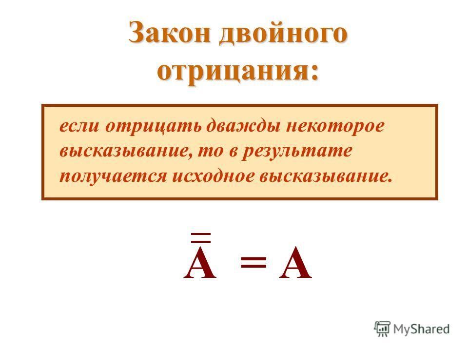 Закон двойного отрицания: если отрицать дважды некоторое высказывание, то в результате получается исходное высказывание. А = А