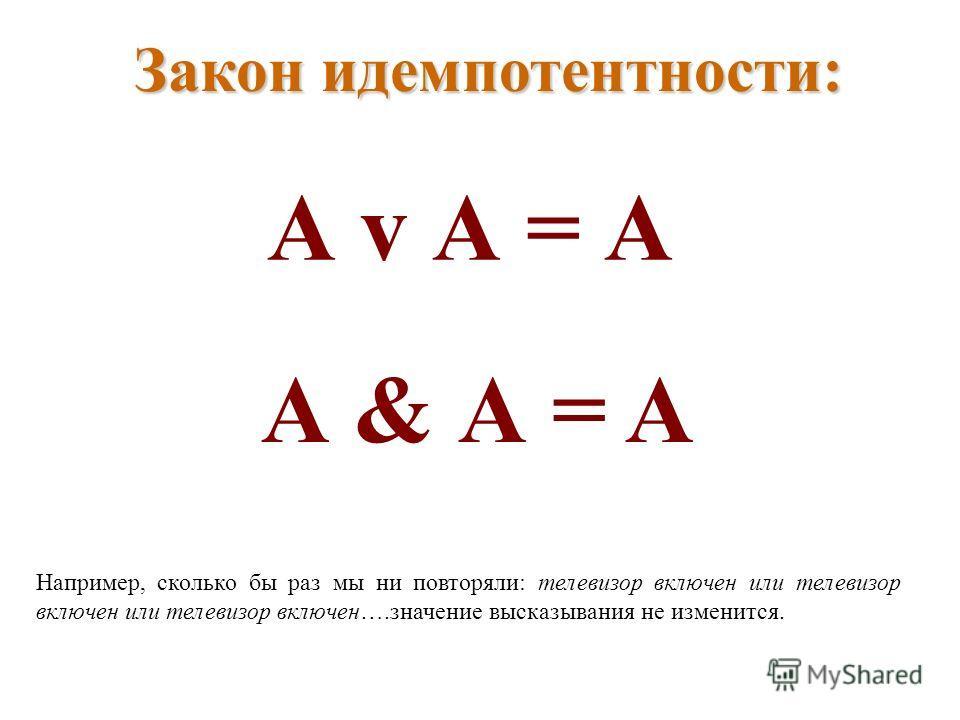 Закон идемпотентности: А v А = А А & А = A Например, сколько бы раз мы ни повторяли: телевизор включен или телевизор включен или телевизор включен….значение высказывания не изменится.