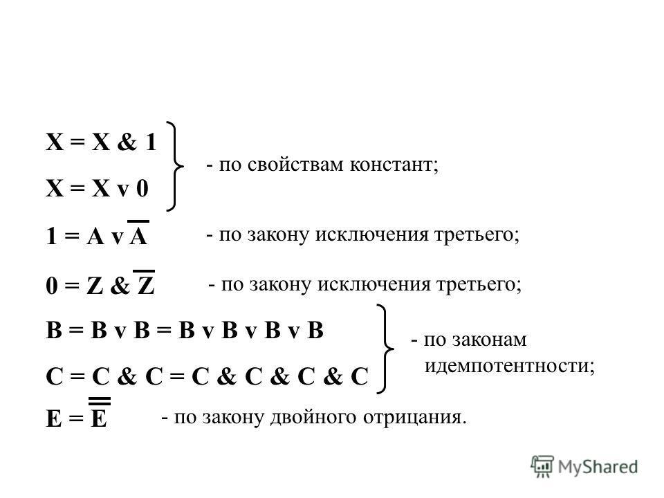 X = X & 1 X = X v 0 1 = А v A 0 = Z & Z B = B v B = B v B v B v B C = C & C = C & C & C & C E = E - по свойствам констант; - по закону исключения третьего; - по закону исключения третьего; - по законам идемпотентности; - по закону двойного отрицания.