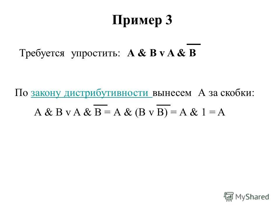 Пример 3 Требуется упростить: А & B v A & B По закону дистрибутивности вынесем А за скобки:закону дистрибутивности А & B v A & B = А & (B v B) = А & 1 = A