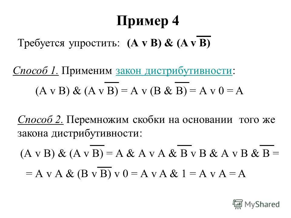 Пример 4 Требуется упростить: (А v B) & (A v B) Способ 1. Применим закон дистрибутивности:закон дистрибутивности (А v B) & (A v B) = А v (B & B) = А v 0 = A Способ 2. Перемножим скобки на основании того же закона дистрибутивности: (А v B) & (A v B) =