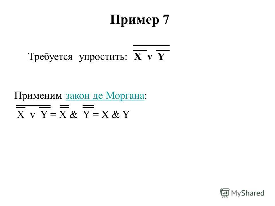 Пример 7 Требуется упростить: X v Y Применим закон де Моргана:закон де Моргана X v Y = X & Y = X & Y