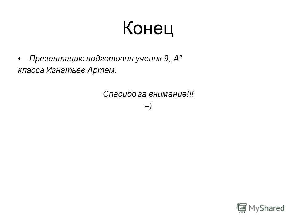 Конец Презентацию подготовил ученик 9,,A класса Игнатьев Артем. Спасибо за внимание!!! =)