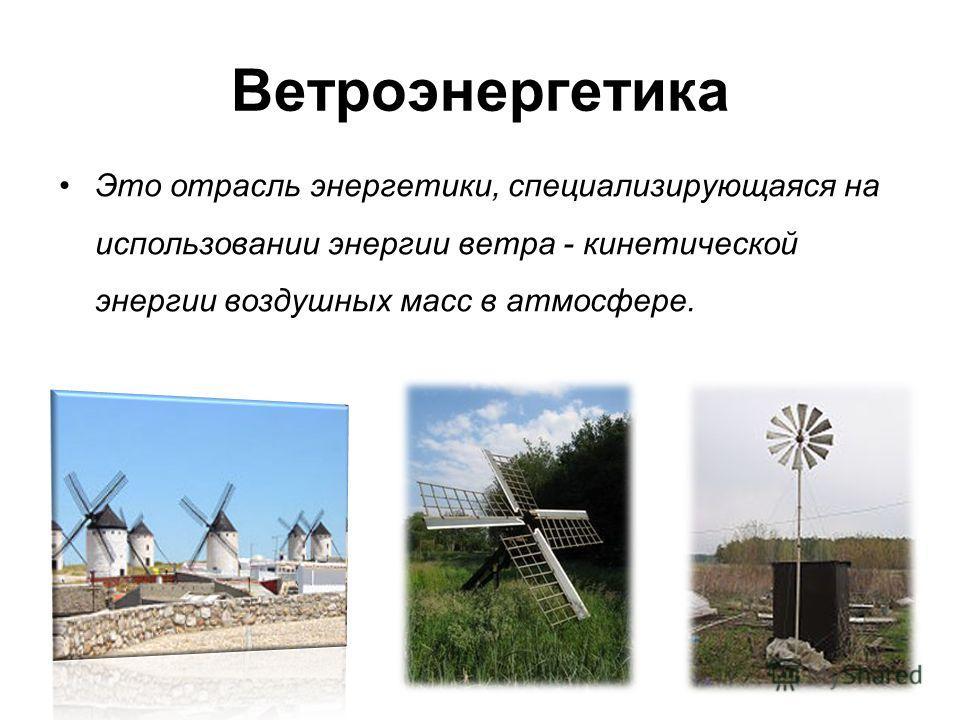 Ветроэнергетика Это отрасль энергетики, специализирующаяся на использовании энергии ветра - кинетической энергии воздушных масс в атмосфере.