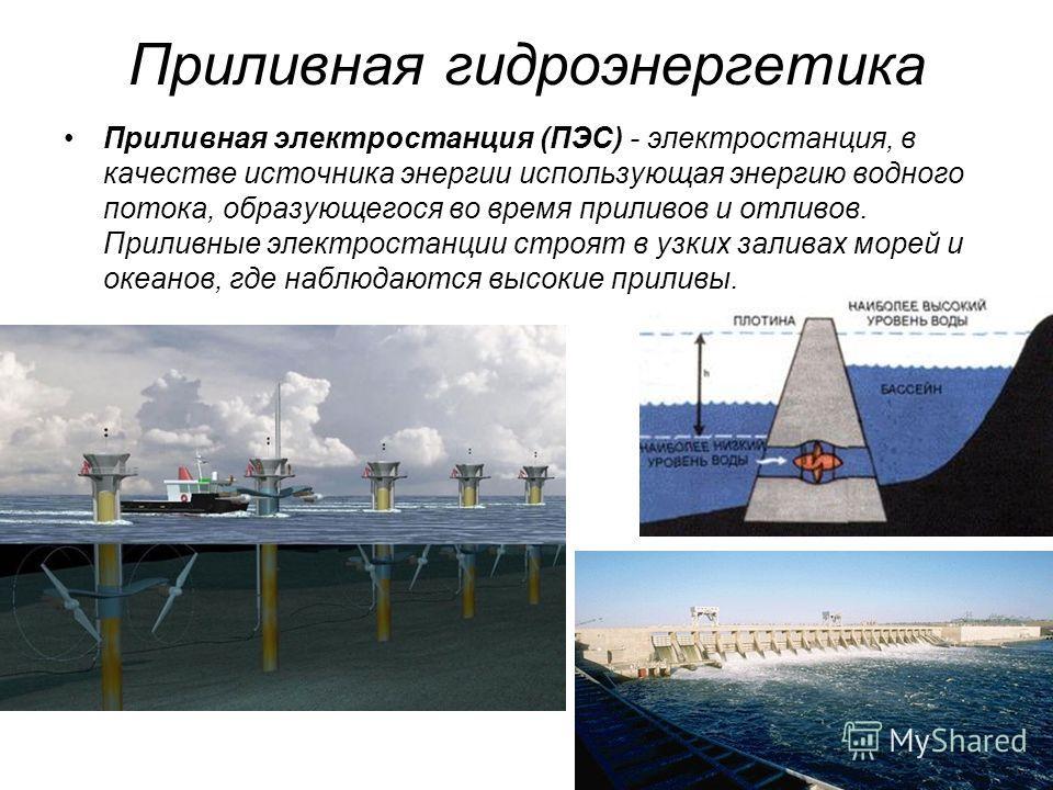 Приливная гидроэнергетика Приливная электростанция (ПЭС) - электростанция, в качестве источника энергии использующая энергию водного потока, образующегося во время приливов и отливов. Приливные электростанции строят в узких заливах морей и океанов, г